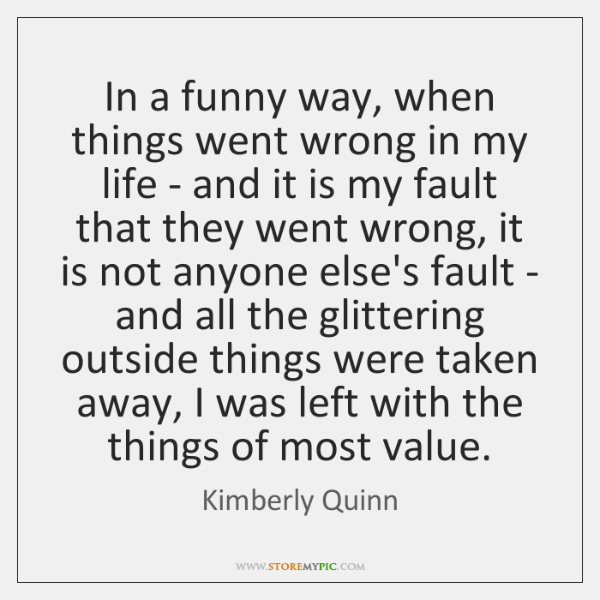 In a funny way, when things went wrong in my life - ...