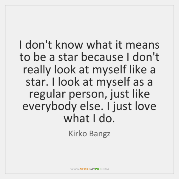 I don't know what it means to be a star because I ...