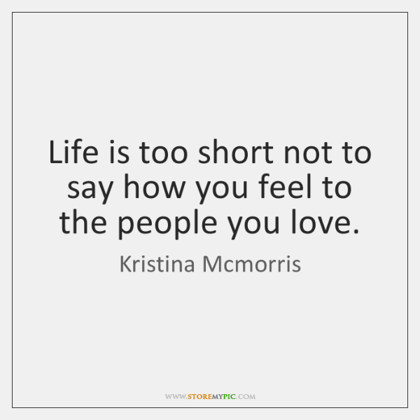 Life is too short not to say how you feel to the ...