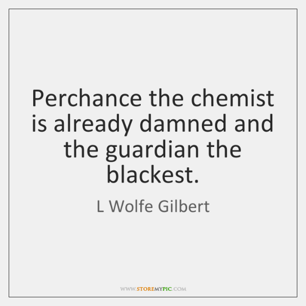 Perchance the chemist is already damned and the guardian the blackest.