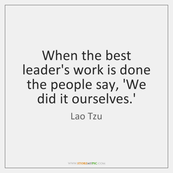 When the best leader's work is done the people say, 'We did ...