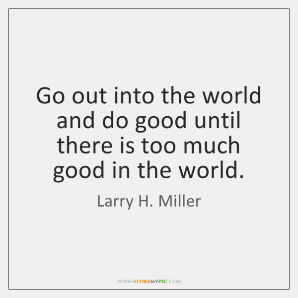 Go out into the world and do good until there is too ...