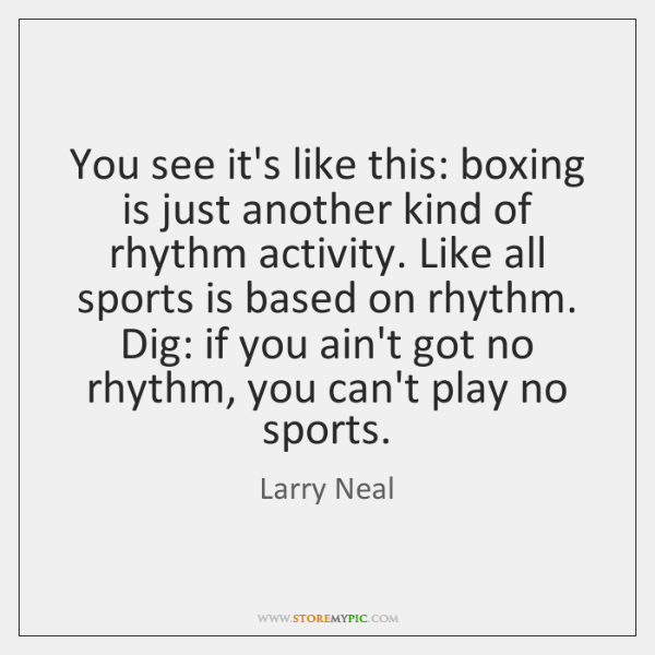 You see it's like this: boxing is just another kind of rhythm ...