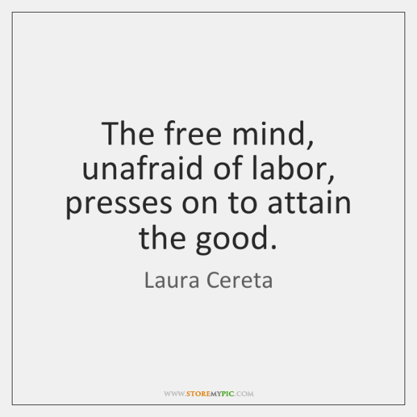 The free mind, unafraid of labor, presses on to attain the good.