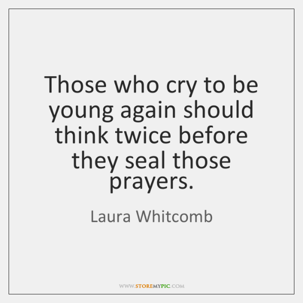 Those who cry to be young again should think twice before they ...