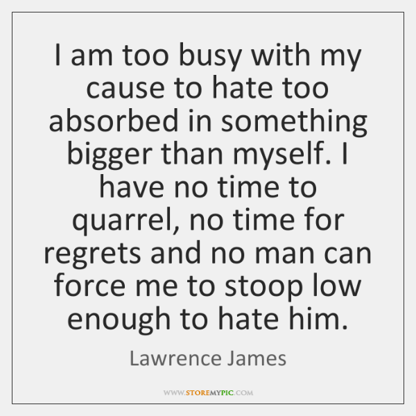 I am too busy with my cause to hate too absorbed in ...
