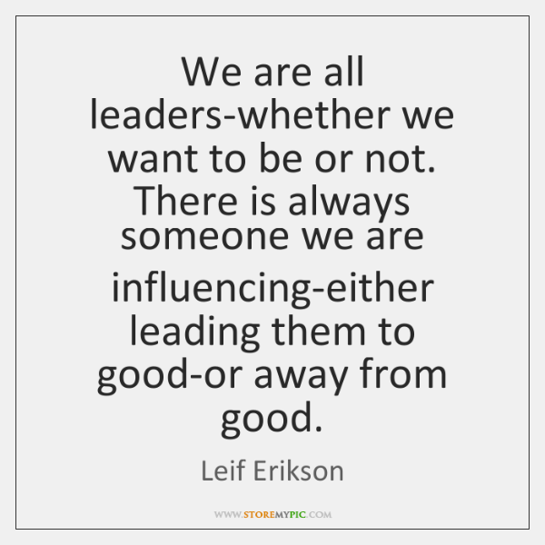 We are all leaders-whether we want to be or not. There is ...