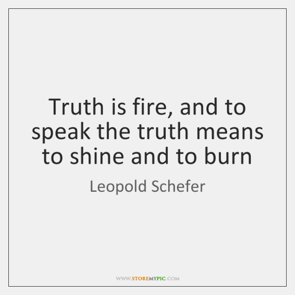 Truth is fire, and to speak the truth means to shine and ...