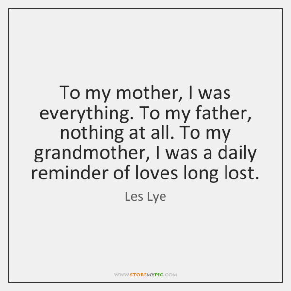 To my mother, I was everything. To my father, nothing at all. ...