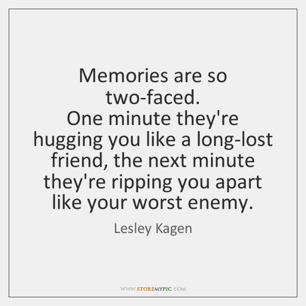 Memories are so two-faced.   One minute they're hugging you like a long-lost ...