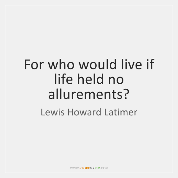 For who would live if life held no allurements?