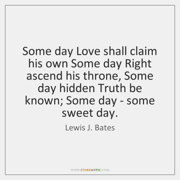 Some day Love shall claim his own Some day Right ascend his ...