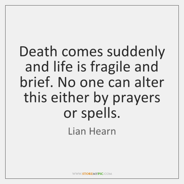 Death comes suddenly and life is fragile and brief. No one can ...