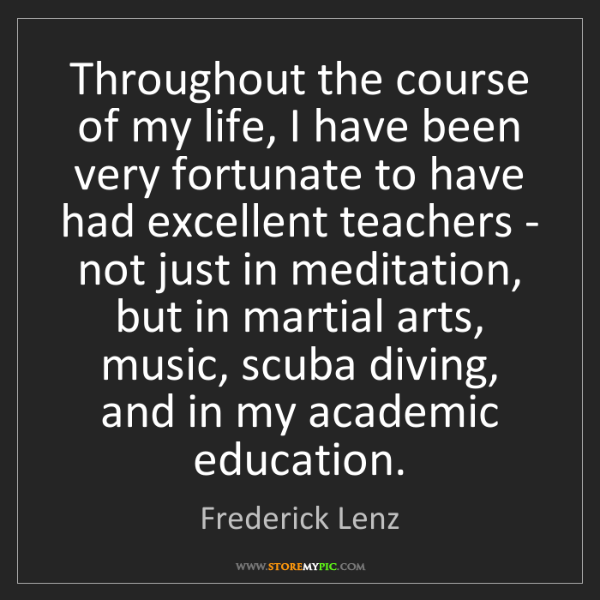 Frederick Lenz: Throughout the course of my life, I have been very fortunate...