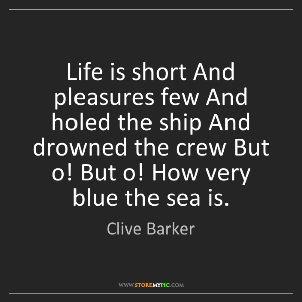 Clive Barker: Life is short And pleasures few And holed the ship And...