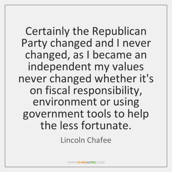 Certainly the Republican Party changed and I never changed, as I became ...