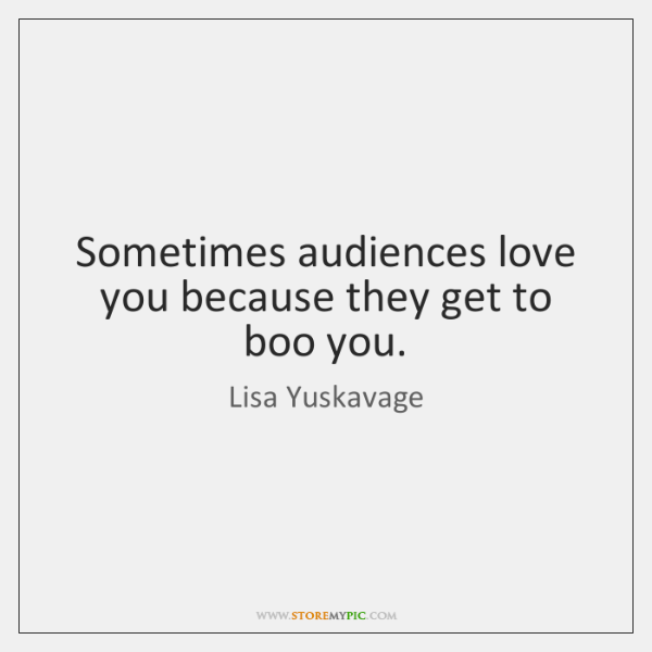 Sometimes audiences love you because they get to boo you.