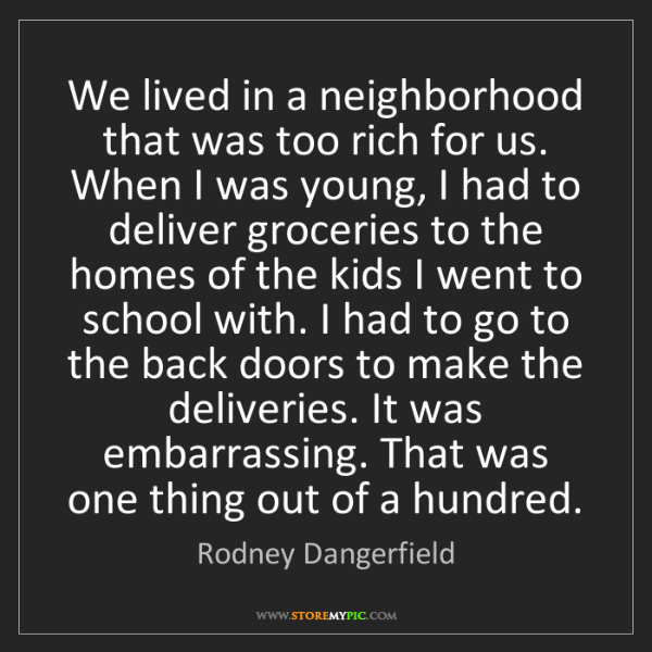Rodney Dangerfield: We lived in a neighborhood that was too rich for us....