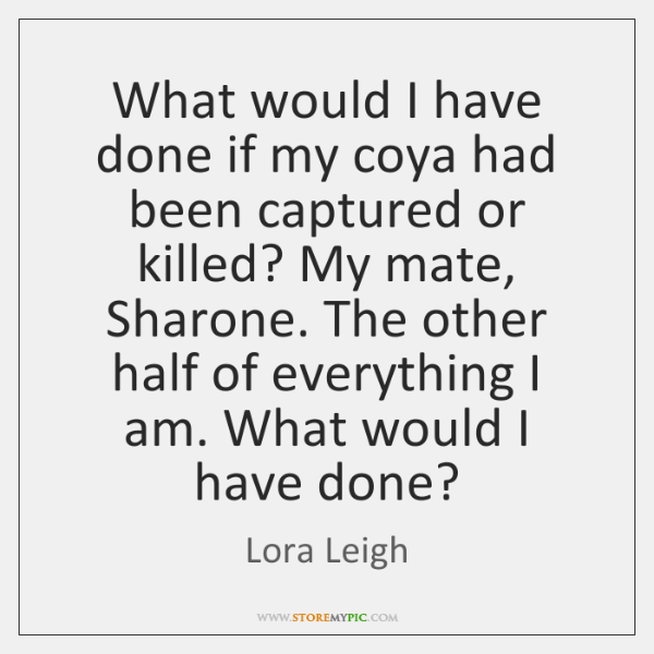 What would I have done if my coya had been captured or ...