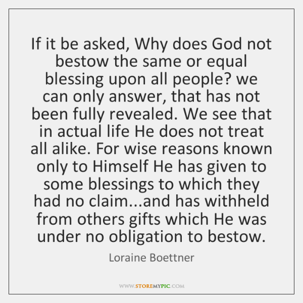 If it be asked, Why does God not bestow the same or ...