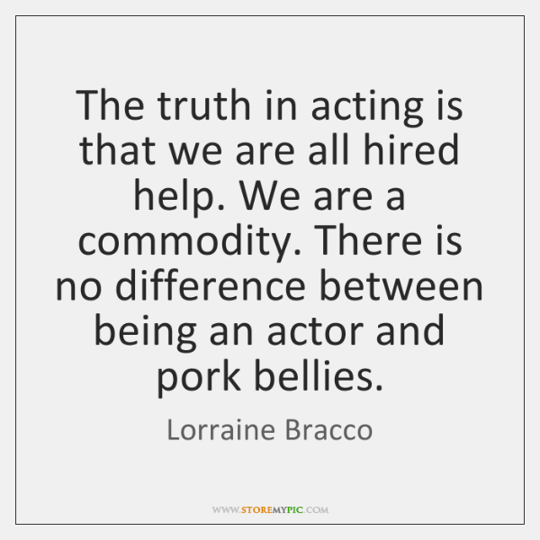 The truth in acting is that we are all hired help. We ...