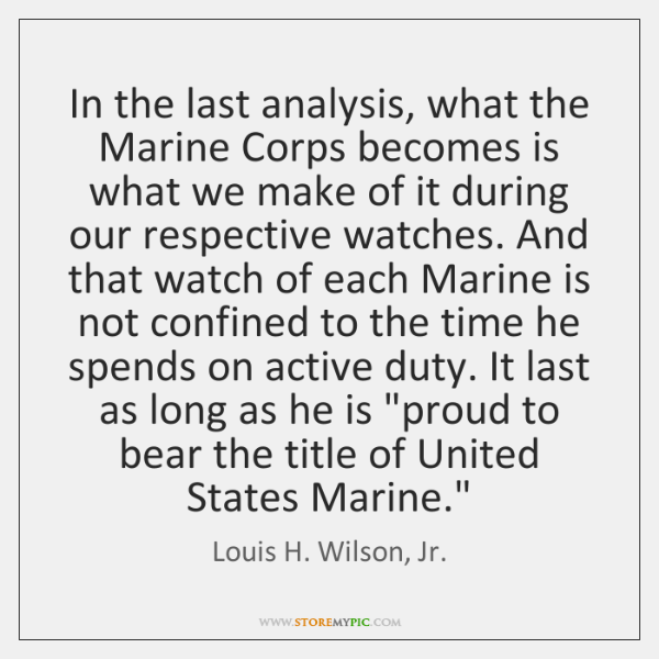 In the last analysis, what the Marine Corps becomes is what we ...