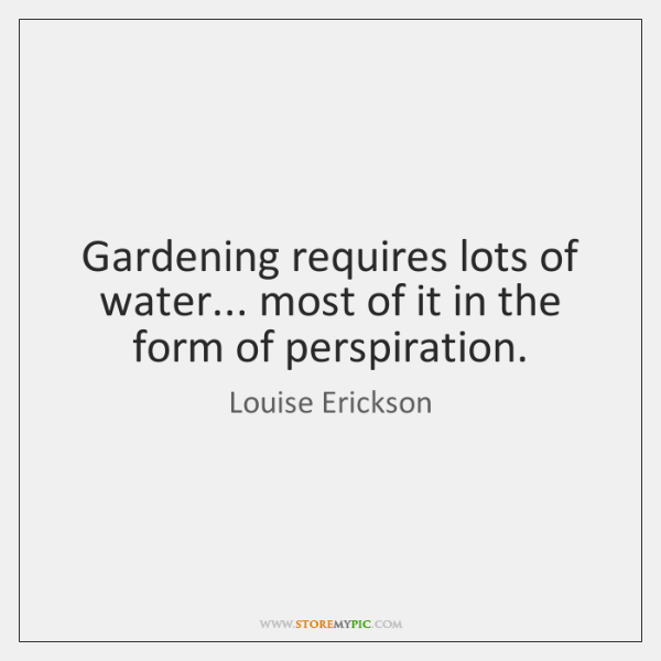 Gardening requires lots of water... most of it in the form of ...