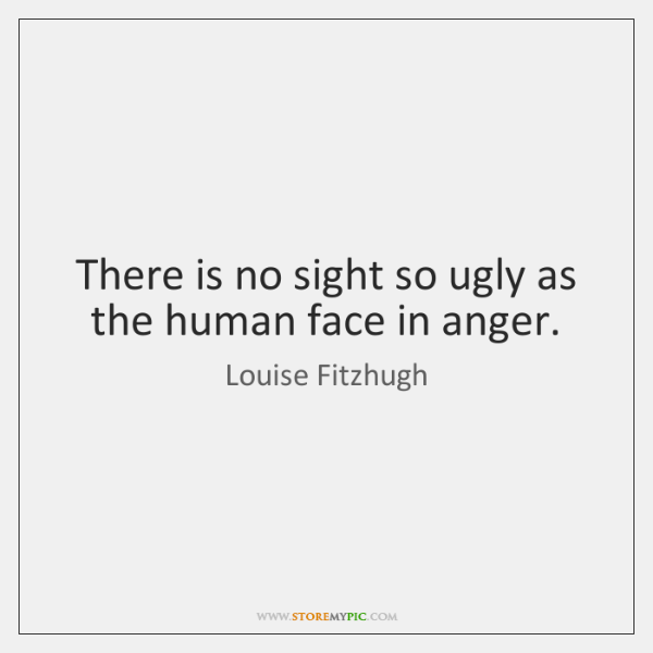 There is no sight so ugly as the human face in anger.