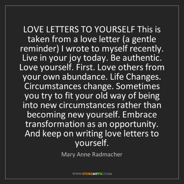 Mary Anne Radmacher: LOVE LETTERS TO YOURSELF This is taken from a love letter...