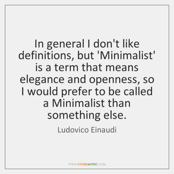 In general I don't like definitions, but 'Minimalist' is a term that ...