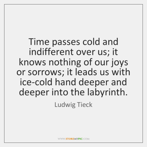 Time passes cold and indifferent over us; it knows nothing of our ...