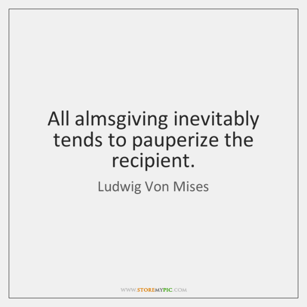 All almsgiving inevitably tends to pauperize the recipient.