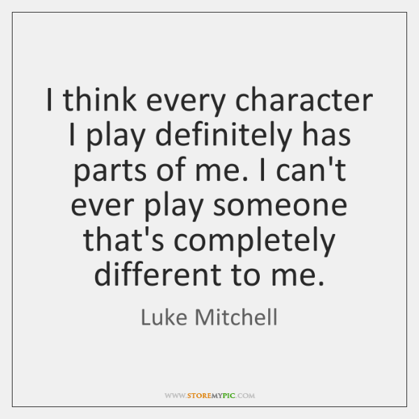 I think every character I play definitely has parts of me. I ...