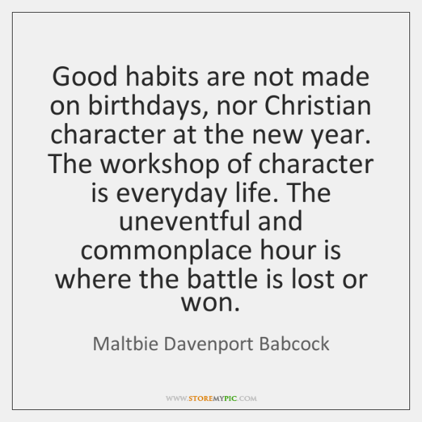 Good habits are not made on birthdays, nor Christian character at the ...