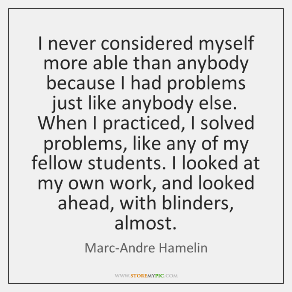 I never considered myself more able than anybody because I had problems ...