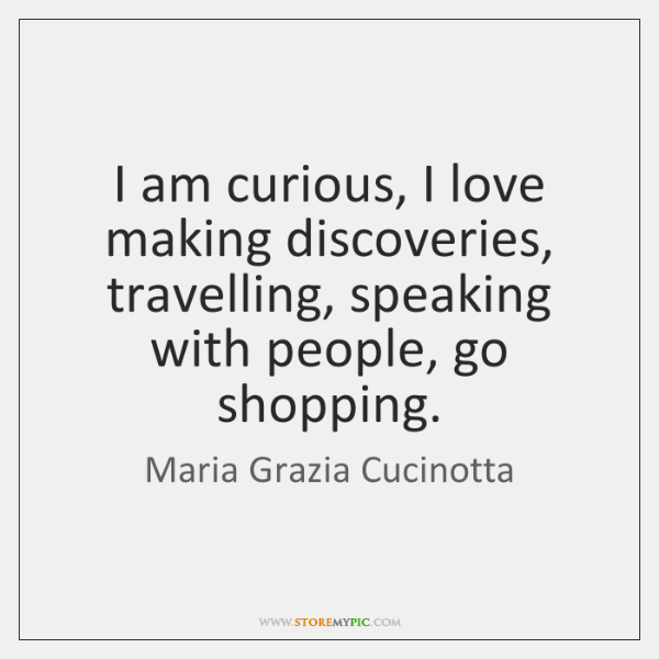 I am curious, I love making discoveries, travelling, speaking with people, go ...