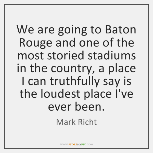 We are going to Baton Rouge and one of the most storied ...