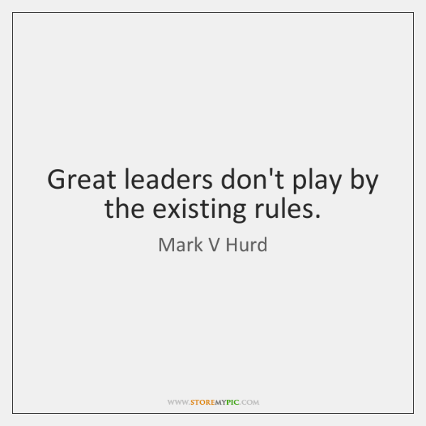 Great leaders don't play by the existing rules.