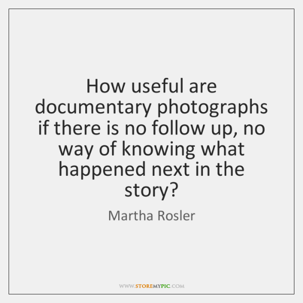 How useful are documentary photographs if there is no follow up, no ...