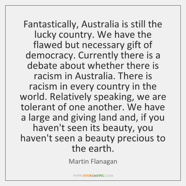 Fantastically, Australia is still the lucky country. We have the flawed but ...