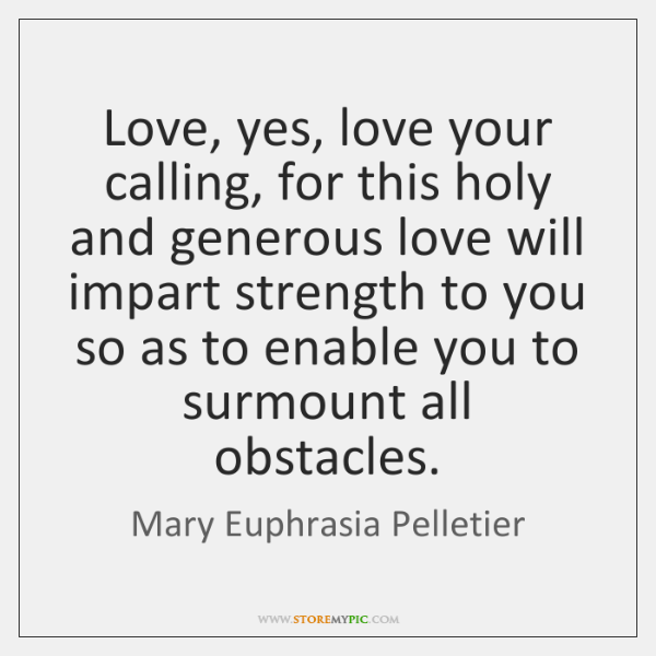 Love, yes, love your calling, for this holy and generous love will ...