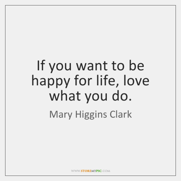 If you want to be happy for life, love what you do.