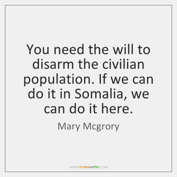 You need the will to disarm the civilian population. If we can ...