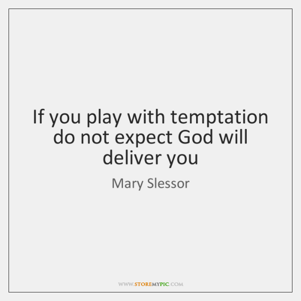 If you play with temptation do not expect God will deliver you