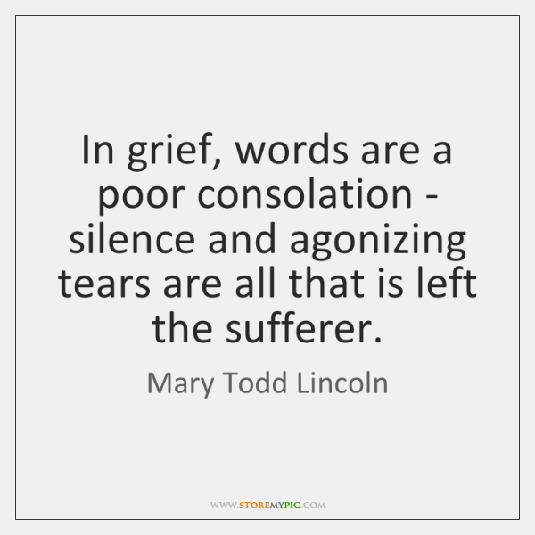 In grief, words are a poor consolation - silence and agonizing tears ...