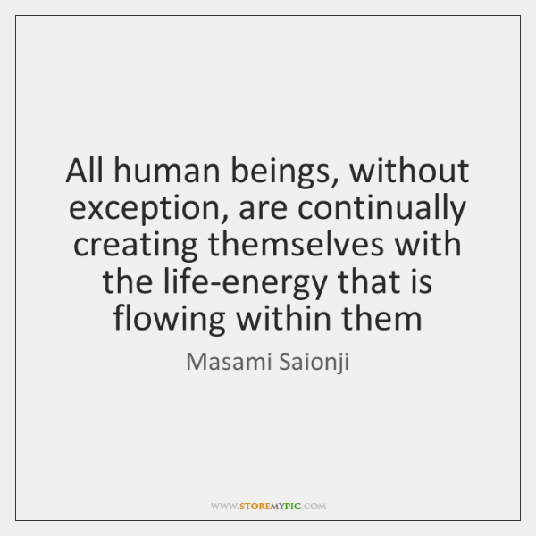 All human beings, without exception, are continually creating themselves with the life-energy ...