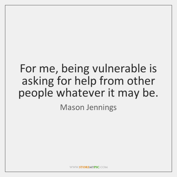 For me, being vulnerable is asking for help from other people whatever ...