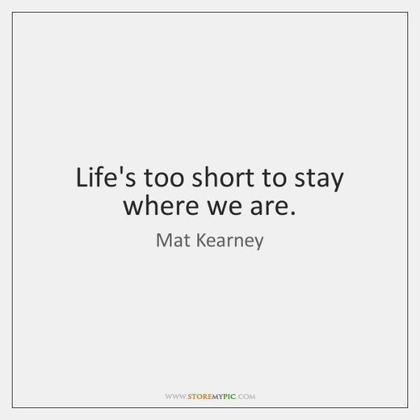 Life's too short to stay where we are.