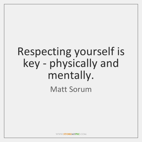 Respecting yourself is key - physically and mentally.