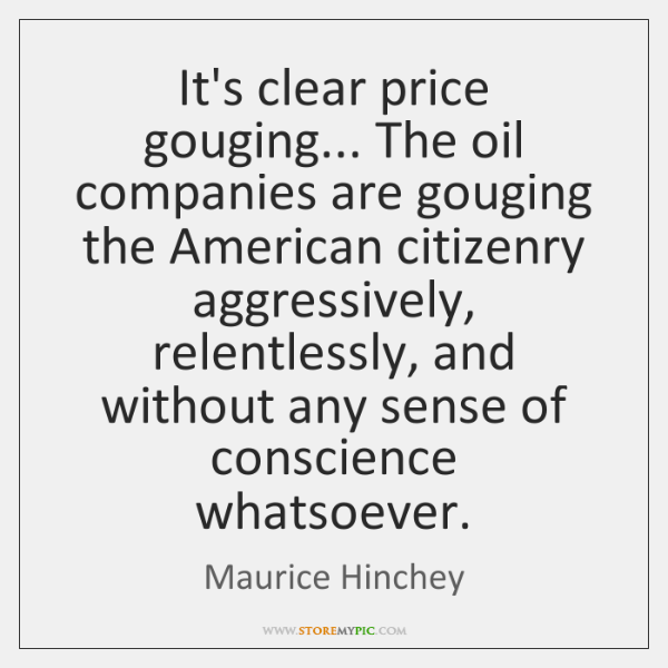It's clear price gouging... The oil companies are gouging the American citizenry ...